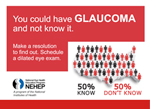 Infographic. You could have glaucoma and not know it. Make a resolution to find out. Schedule a dilated eye exam. Logo: National Eye Health Education Program—NEHEP—A program of the National Institutes of Health. Map of the United States filled equally between figures in black and figures in red to show 50% know and 50% don't know.