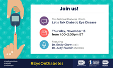 Graphic Image of hand holding blood glucose monitor taking reading from other hand's finger. Box with text: Join us! This National Diabetes Month, Let's Talk Diabetic Eye Disease; Thursday, November 16, from 1:00–2:00pm ET; Featuring Dr. Emily Chew (NEI), Dr. Judy Fradkin (NIDDK). @NatEyeInstitute, @NEHEP, @NIDDKgov. #EyeOnDiabetes. Logo: NIH—National Eye Institute. Logo: National Eye Health Education Program—NEHEP—A program of the National Institutes of Health. Logo: NIH—National Institutes of Health—NIDDK.