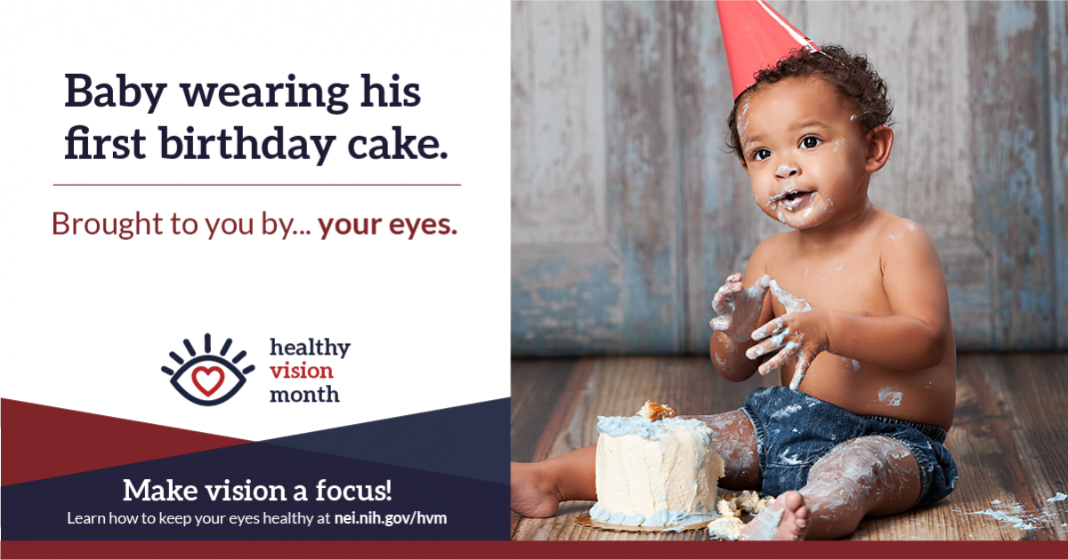 Baby wearing his first birthday cake. Brought to you by... your eyes. Make vision a focus! Learn how to keep your eyes healthy at nei.nih.gov/hvm