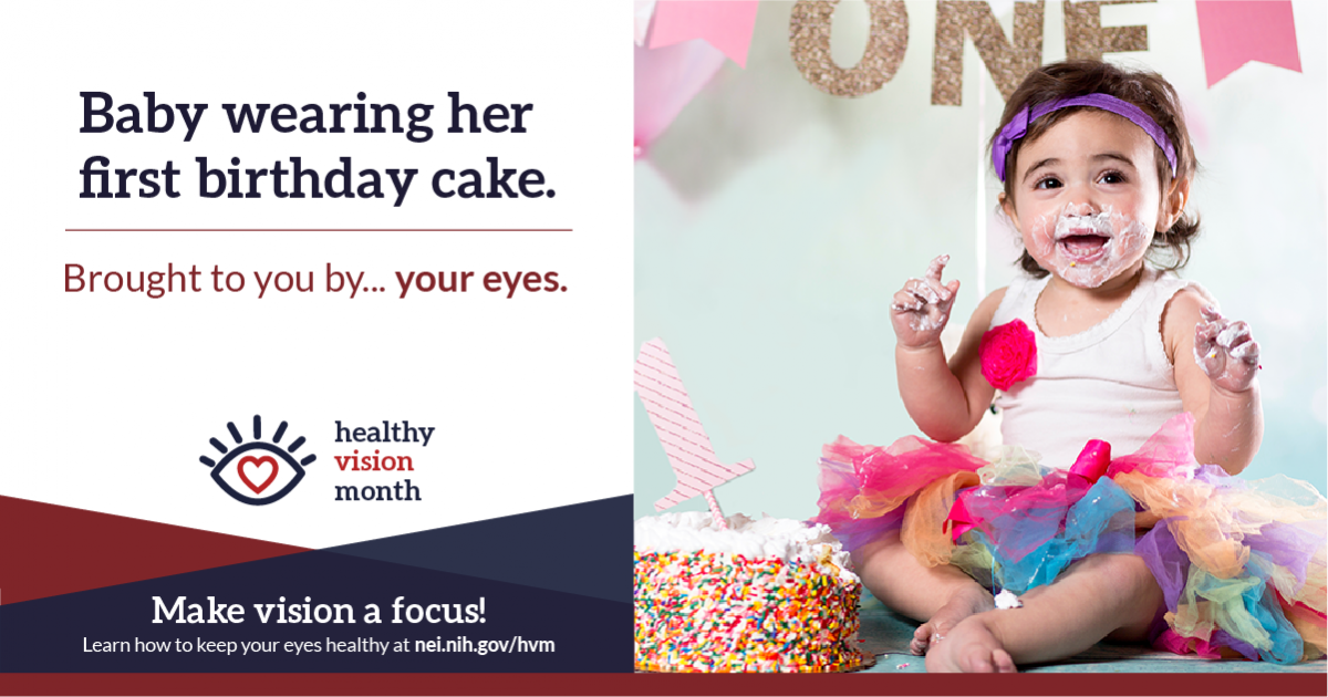 Baby wearing her first birthday cake. Brought to you by... your eyes. Make vision a focus! Learn how to keep your eyes healthy at nei.nih.gov/hvm