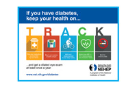 Infocard: If you have diabetes, keep your health on…TRACK T-take your medications as prescribed by your doctor. R-reach and maintain a healthy weight. A-add more [physical activity to your daily routine. C-control your ABC's A1C, blood pressure, and cholesterol levels. K-kick the smoking habit. Website URL www.nei.nih.gov/diabetes. Logo NIH National Eye Institute. Logo National Eye Health Education Program, a program of the National Institutes of Health.