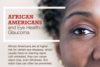 African Americans and Eye Health: Glaucoma. African Americans are at higher risk for certain eye diseases, which usually have no warning signs. Left untreated, they can cause vision loss, even blindness. But vision loss can often be prevented.