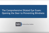 The Comprehensive Dilated Eye Exam: Opening the Door to Preventing Blindness. NIH, National Eye Institute. NEHEP, National Eye Health Education Program.