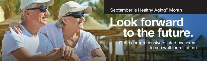 Photo of older couple wearing sunglasses outdoors. Headline: Look forward to the future. September is Healthy Aging® Month. Get a comprehensive dilated eye exam to see well for a lifetime.
