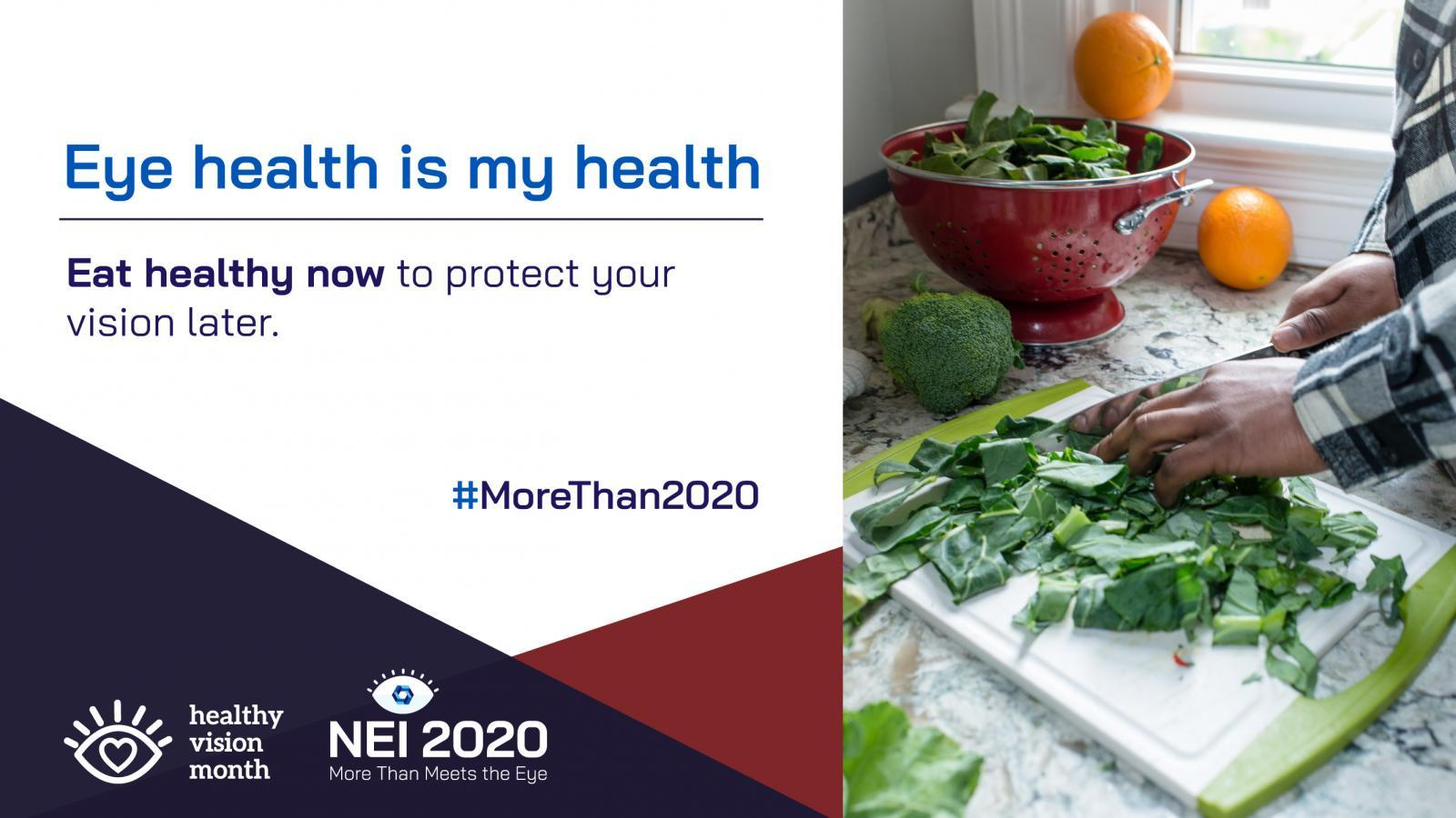 Eye Health Is My Health promotional graphic with a healthy vision tip, and a person chopping kale on a cutting board. Eat healthy now to protect your vision later