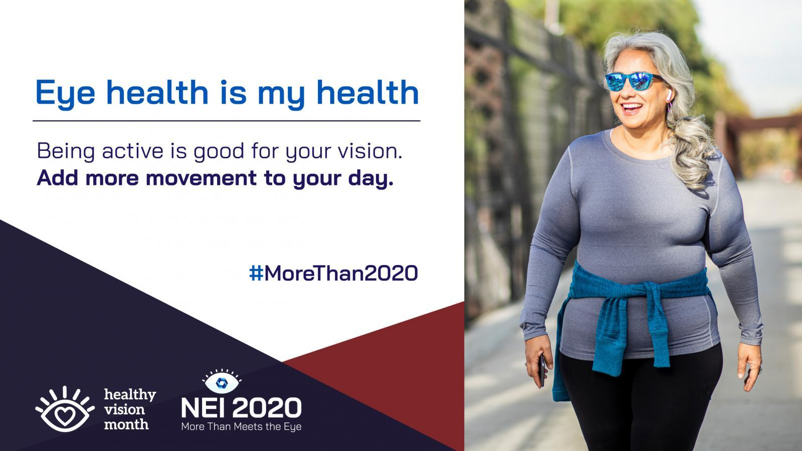 Eye Health Is My Health promotional graphic with a healthy vision tip, and Latina woman in exercise clothes, walking. Being active is good for your vision. Add more movement to your day.