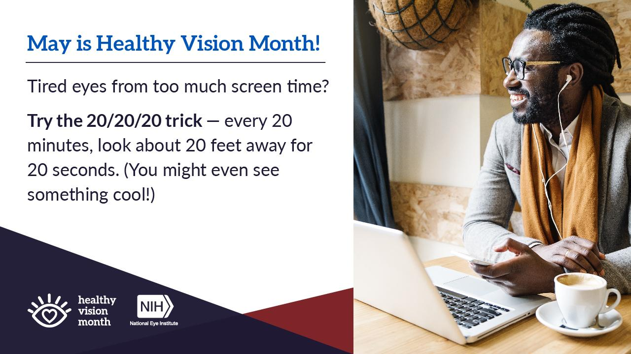 """Healthy Vision Month graphic with a photo of a man taking a computer break while working in a café. Text next to the photo reads: """"Tired eyes from too much screen time? Try the 20/20/20 trick — every 20 minutes, look about 20 feet away for 20 seconds. (You might even see something cool!)"""