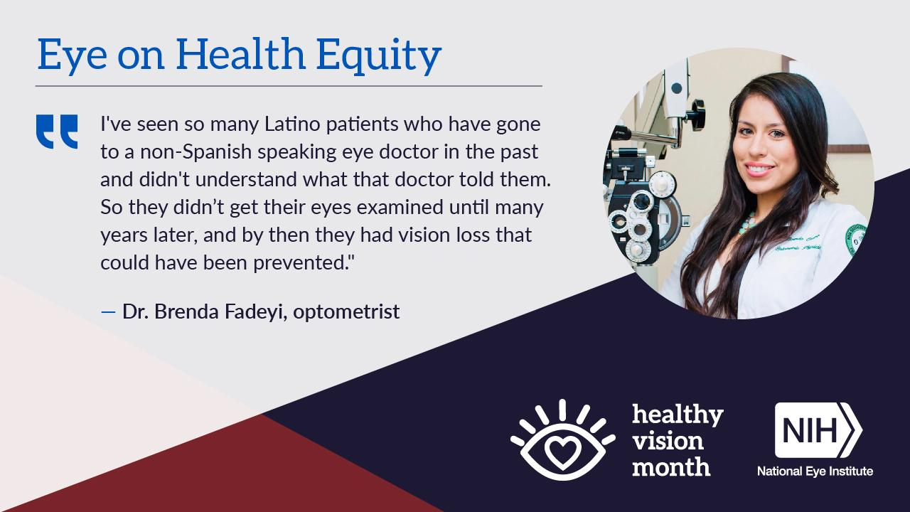 """Healthy Vision Month graphic with a headshot of Dr. Brenda Fadeyi. Under the headline """"Eye on Health Equity,"""" her quote reads: """"I've seen so many Latino patients who have gone to a non-Spanish speaking eye doctor in the past and didn't understand what that doctor told them. So they didn't get their eyes examined until many years later, and by then they had vision loss that could have been prevented."""""""